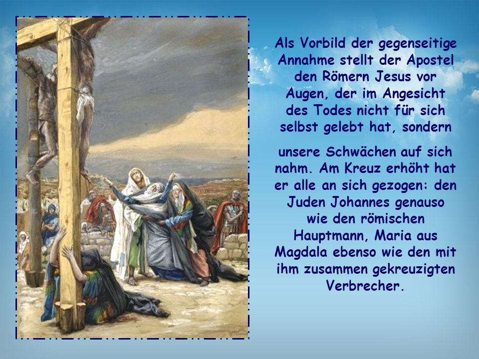 Als Vorbild der gegenseitige Annahme stellt der Apostel den Römern Jesus vor Augen, der im Angesicht des Todes nicht für sich selbst gelebt hat, sondern