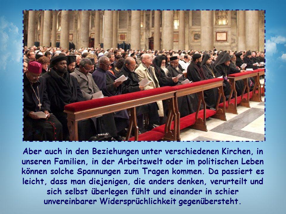 Aber auch in den Beziehungen unter verschiedenen Kirchen, in unseren Familien, in der Arbeitswelt oder im politischen Leben können solche Spannungen zum Tragen kommen.