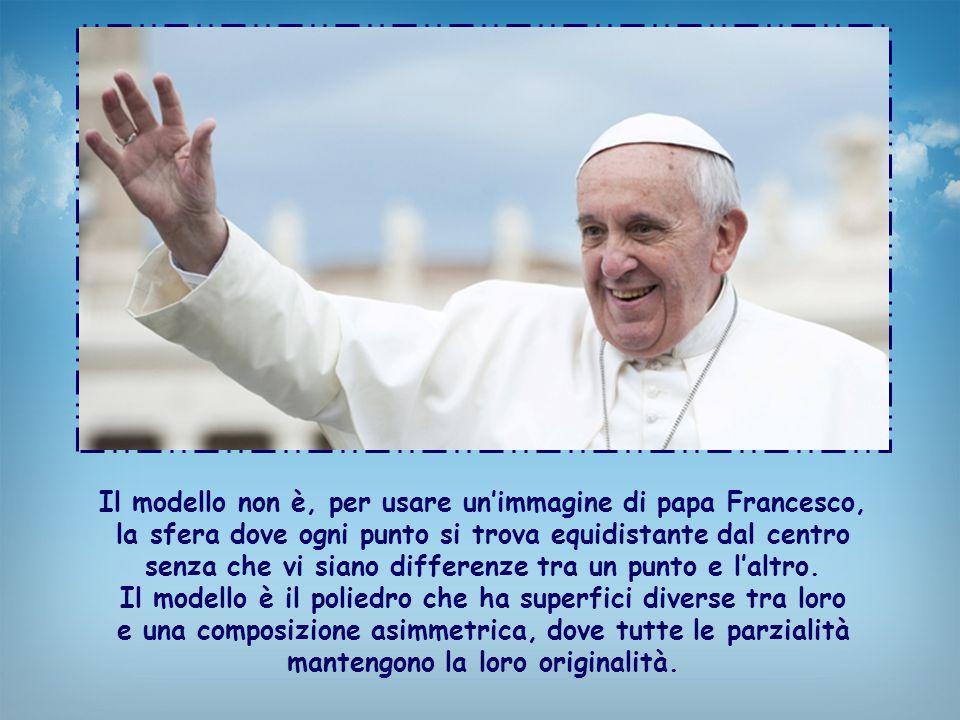 Il modello non è, per usare un'immagine di papa Francesco, la sfera dove ogni punto si trova equidistante dal centro senza che vi siano differenze tra un punto e l'altro.