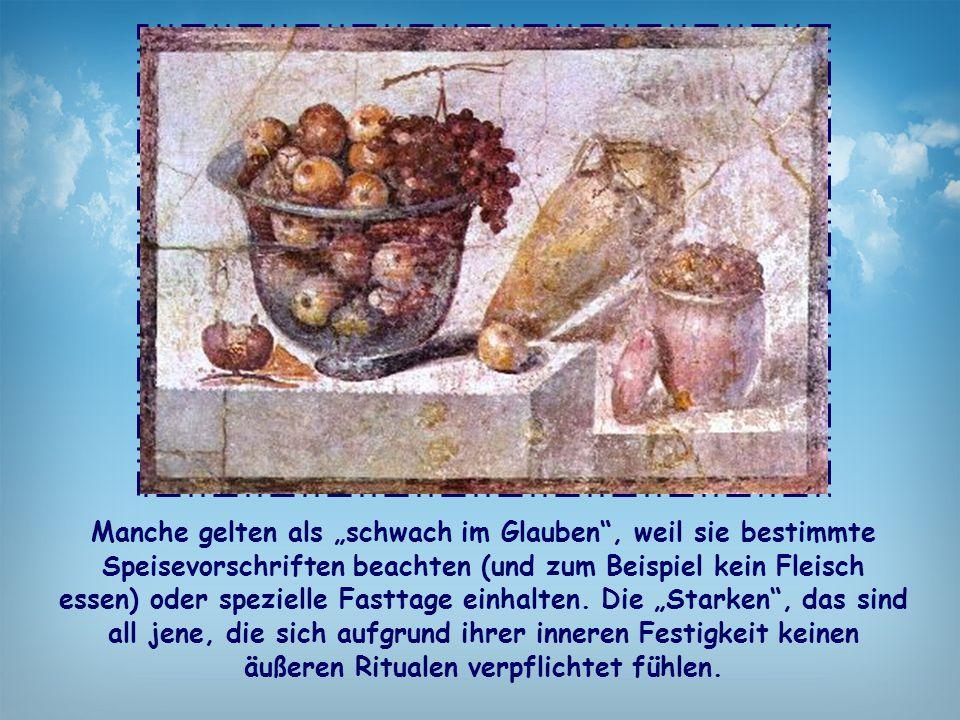 """Manche gelten als """"schwach im Glauben , weil sie bestimmte Speisevorschriften beachten (und zum Beispiel kein Fleisch essen) oder spezielle Fasttage einhalten."""