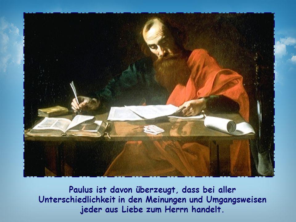 Paulus ist davon überzeugt, dass bei aller Unterschiedlichkeit in den Meinungen und Umgangsweisen jeder aus Liebe zum Herrn handelt.