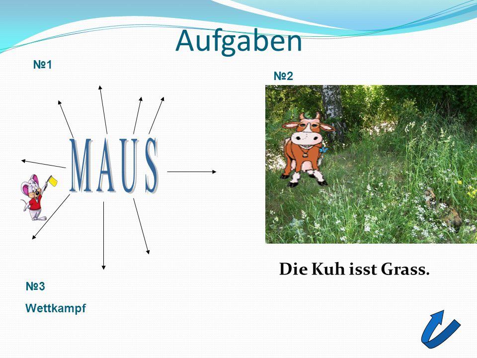 Aufgaben №1 №2 M A U S Die Kuh isst Grass. №3 Wettkampf