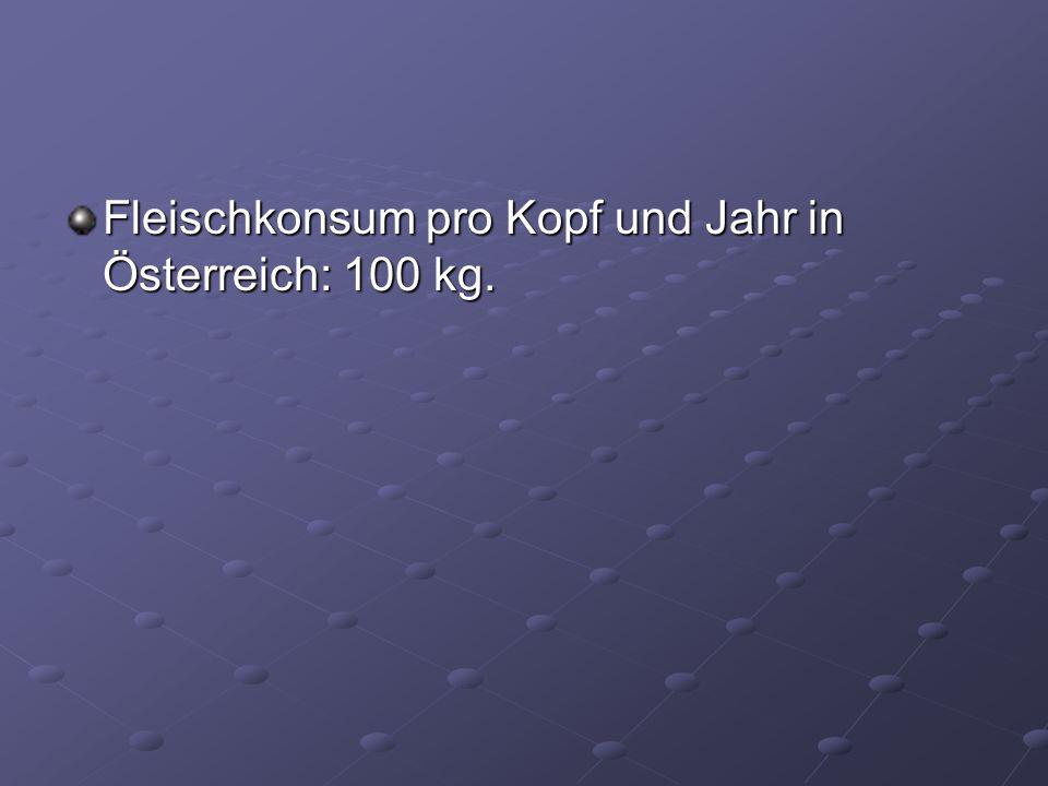Fleischkonsum pro Kopf und Jahr in Österreich: 100 kg.