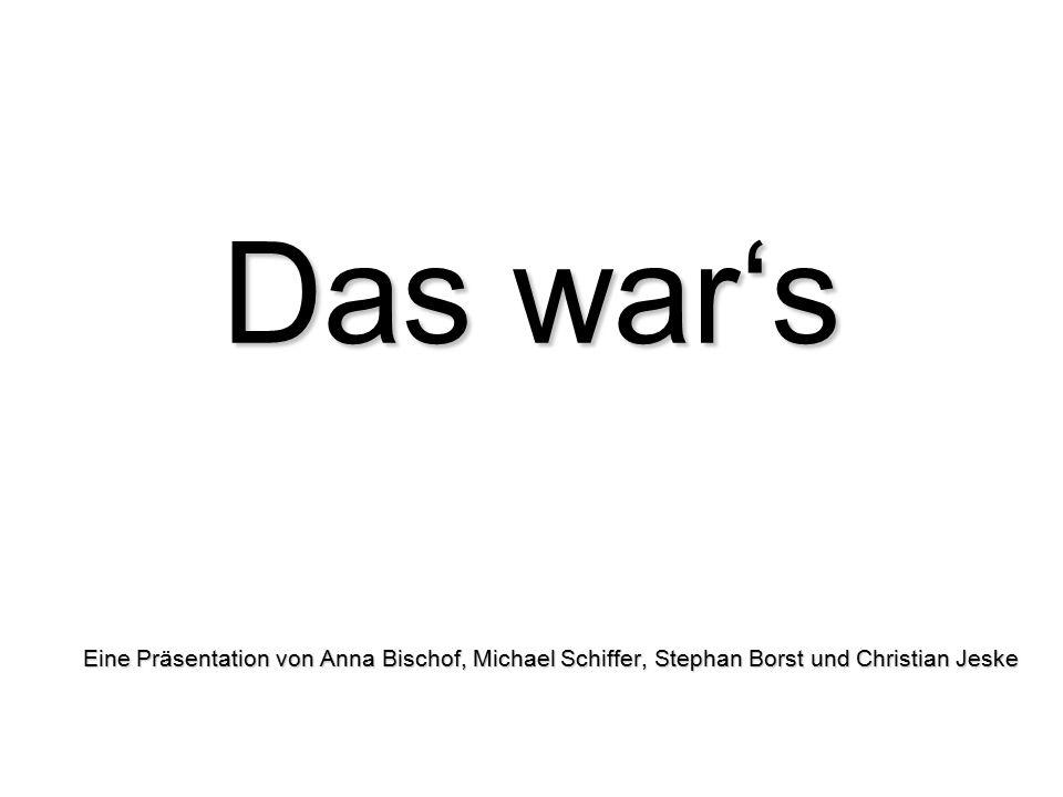 Das war's Eine Präsentation von Anna Bischof, Michael Schiffer, Stephan Borst und Christian Jeske