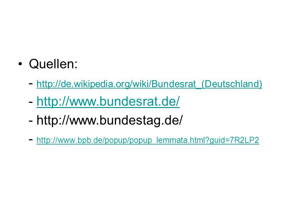 Quellen: - http://de.wikipedia.org/wiki/Bundesrat_(Deutschland) - http://www.bundesrat.de/ - http://www.bundestag.de/