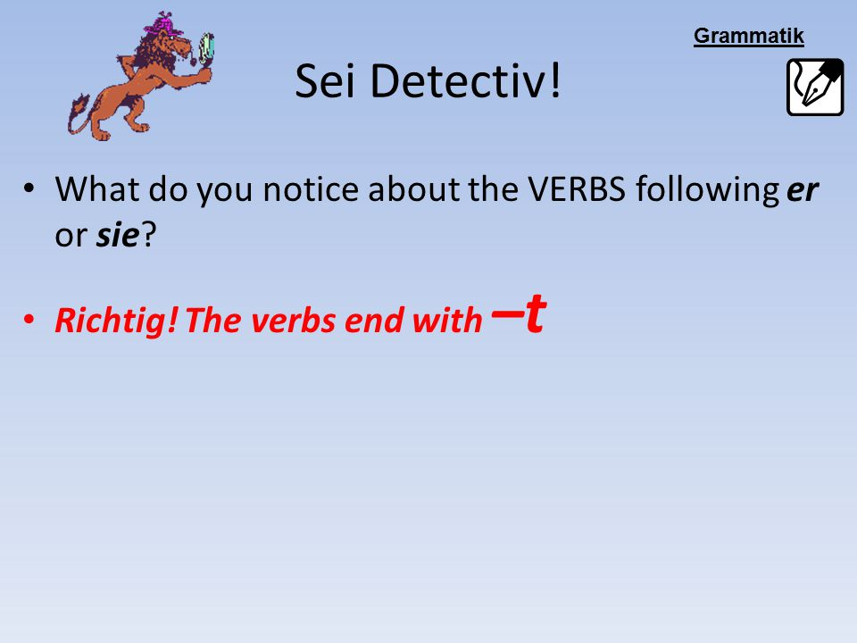 Sei Detectiv! What do you notice about the VERBS following er or sie