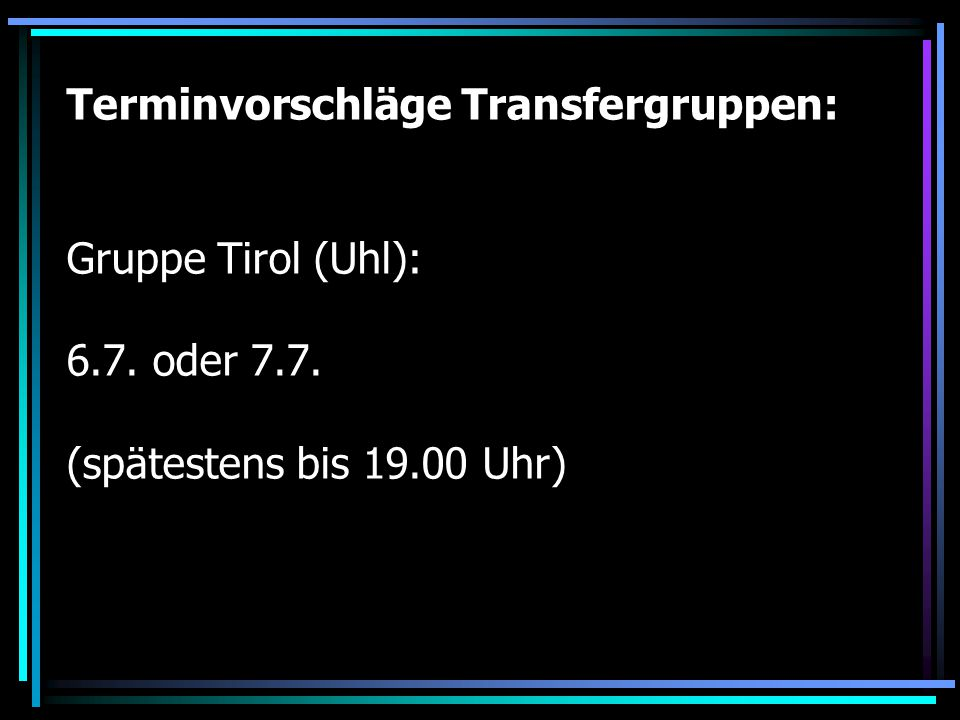 Terminvorschläge Transfergruppen: Gruppe Tirol (Uhl): 6. 7. oder 7. 7