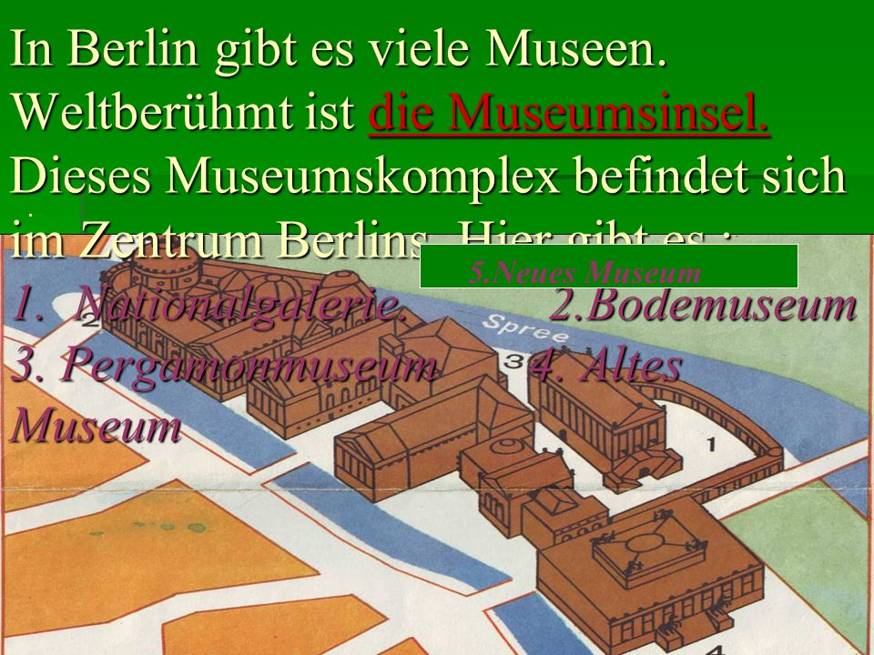 In Berlin gibt es viele Museen. Weltberühmt ist die Museumsinsel