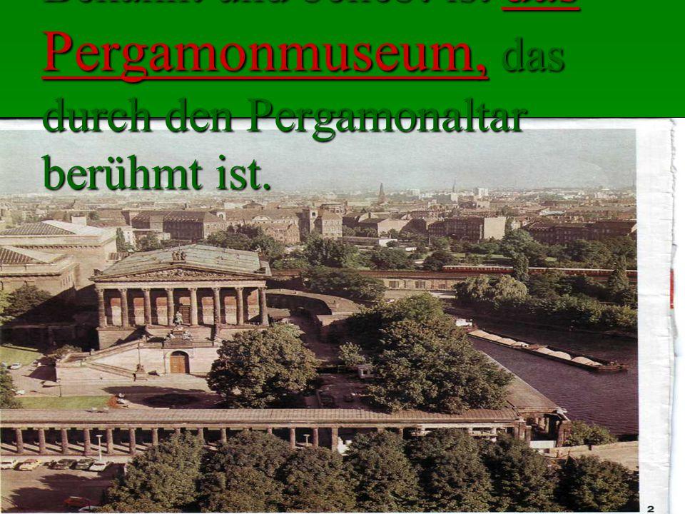 Bekannt und beliebt ist das Pergamonmuseum, das durch den Pergamonaltar berühmt ist.