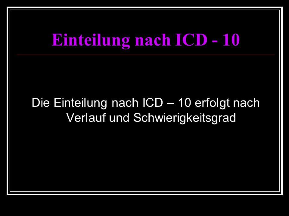 Einteilung nach ICD - 10 Die Einteilung nach ICD – 10 erfolgt nach Verlauf und Schwierigkeitsgrad