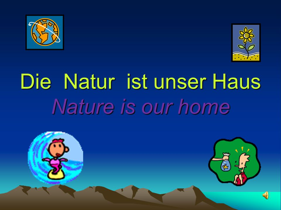 Die Natur ist unser Haus Nature is our home