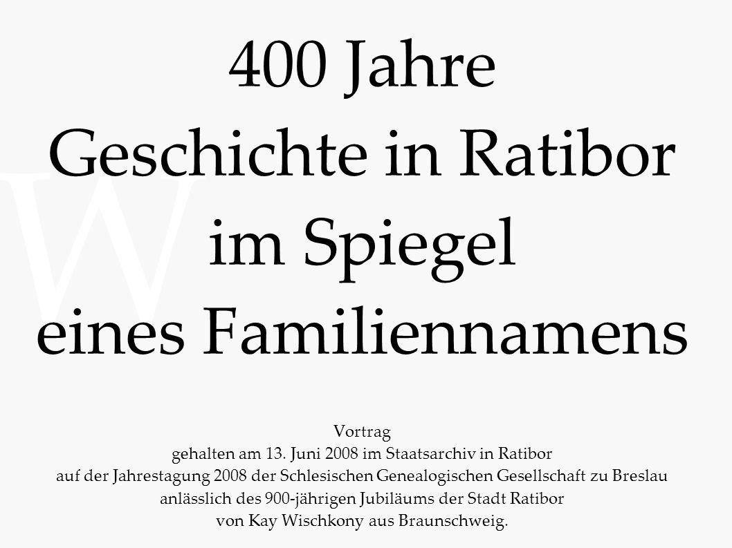 400 Jahre Geschichte in Ratibor im Spiegel eines Familiennamens Vortrag gehalten am 13. Juni 2008 im Staatsarchiv in Ratibor auf der Jahrestagung 2008 der Schlesischen Genealogischen Gesellschaft zu Breslau anlässlich des 900-jährigen Jubiläums der Stadt Ratibor von Kay Wischkony aus Braunschweig.