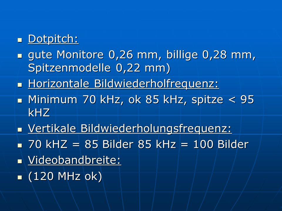 Dotpitch: gute Monitore 0,26 mm, billige 0,28 mm, Spitzenmodelle 0,22 mm) Horizontale Bildwiederholfrequenz: