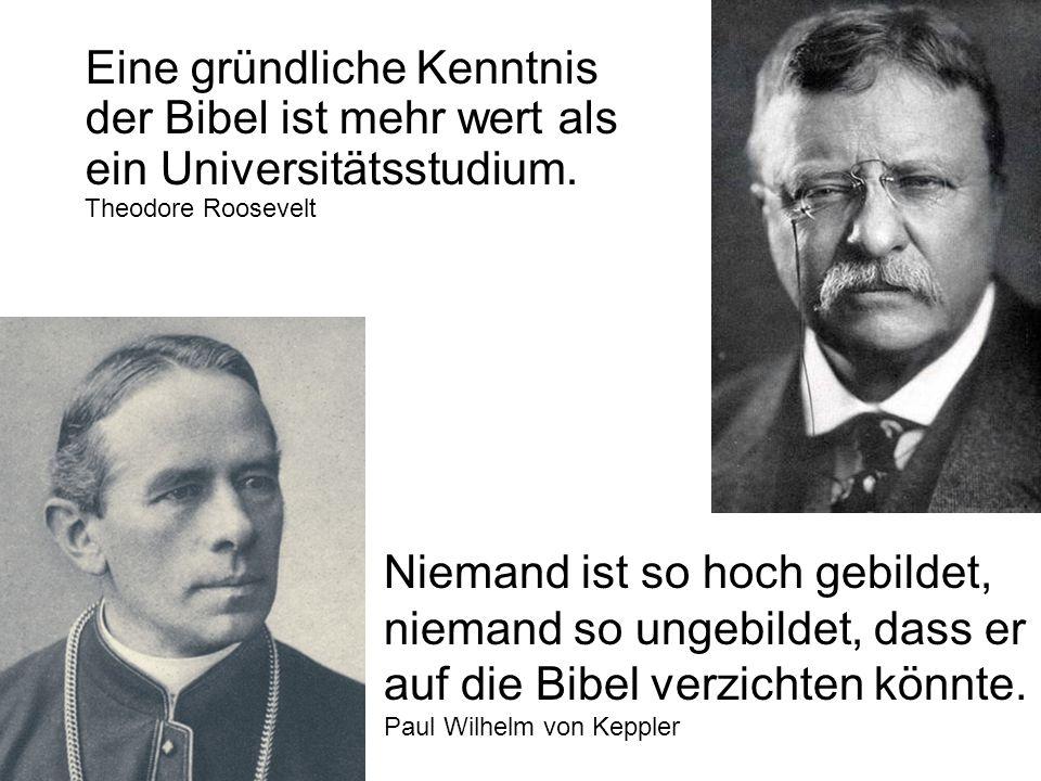 Eine gründliche Kenntnis der Bibel ist mehr wert als ein Universitätsstudium. Theodore Roosevelt