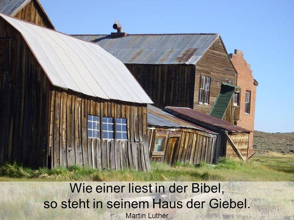 Wie einer liest in der Bibel, so steht in seinem Haus der Giebel.