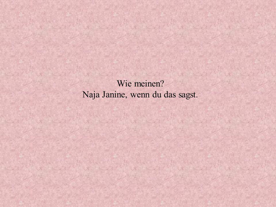 Wie meinen Naja Janine, wenn du das sagst.