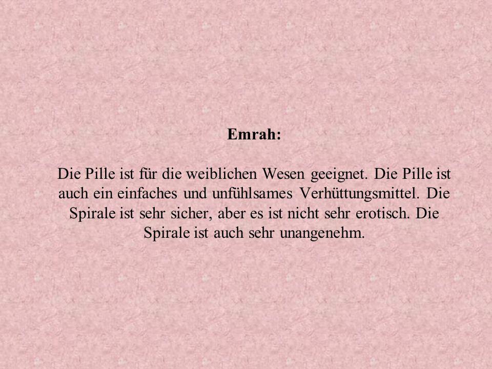 Emrah: Die Pille ist für die weiblichen Wesen geeignet