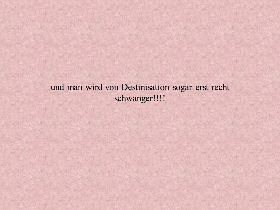 und man wird von Destinisation sogar erst recht schwanger!!!!