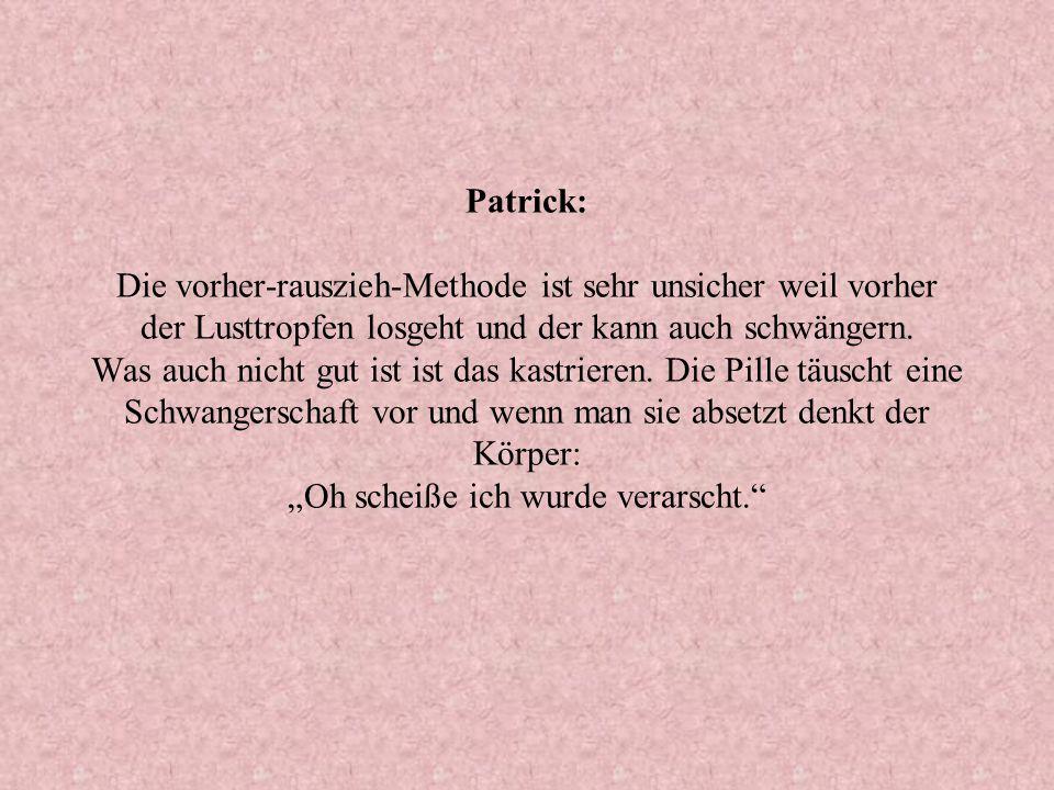 Patrick: Die vorher-rauszieh-Methode ist sehr unsicher weil vorher der Lusttropfen losgeht und der kann auch schwängern.
