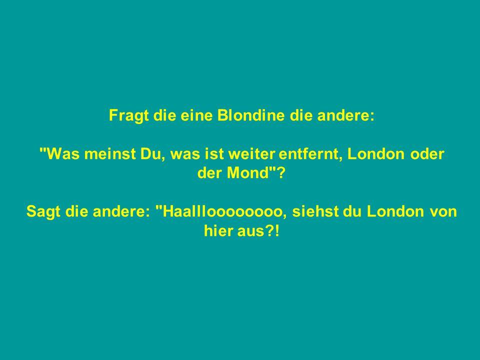 Fragt die eine Blondine die andere: Was meinst Du, was ist weiter entfernt, London oder der Mond .