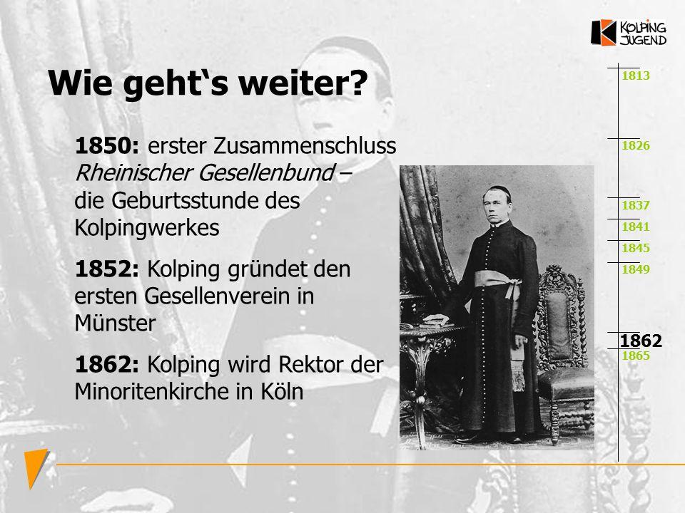 Wie geht's weiter 1813. 1850: erster Zusammenschluss Rheinischer Gesellenbund – die Geburtsstunde des Kolpingwerkes.
