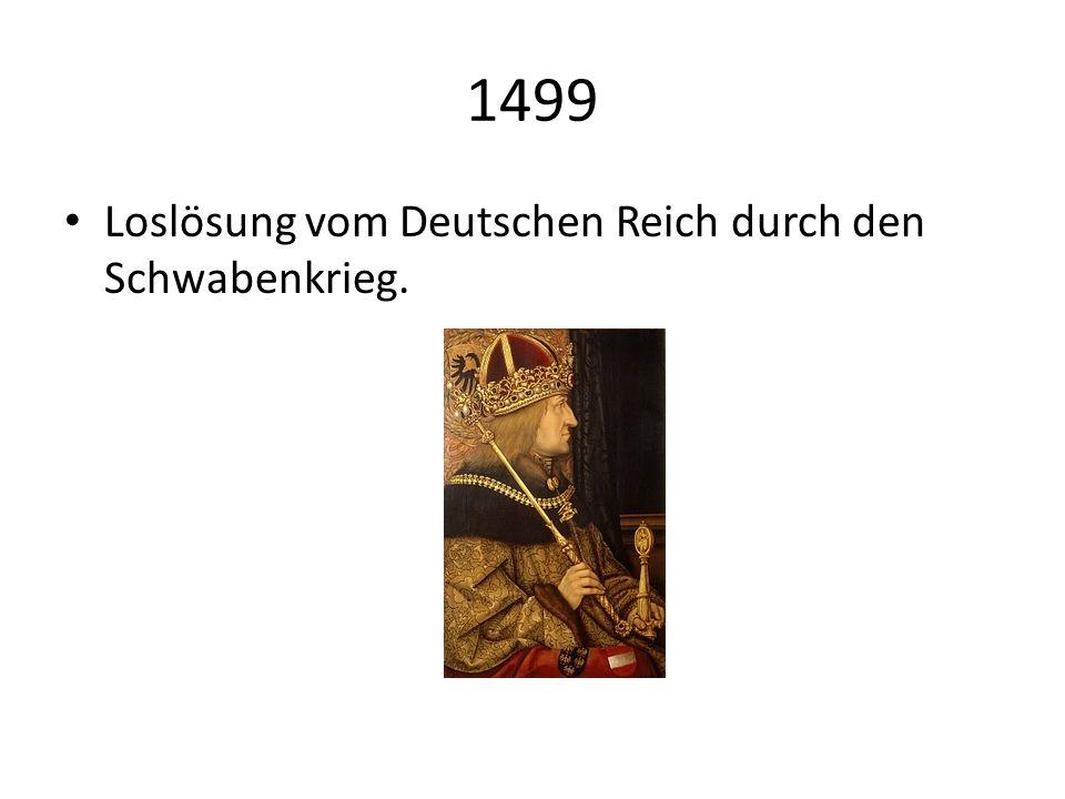 1499 Loslösung vom Deutschen Reich durch den Schwabenkrieg.