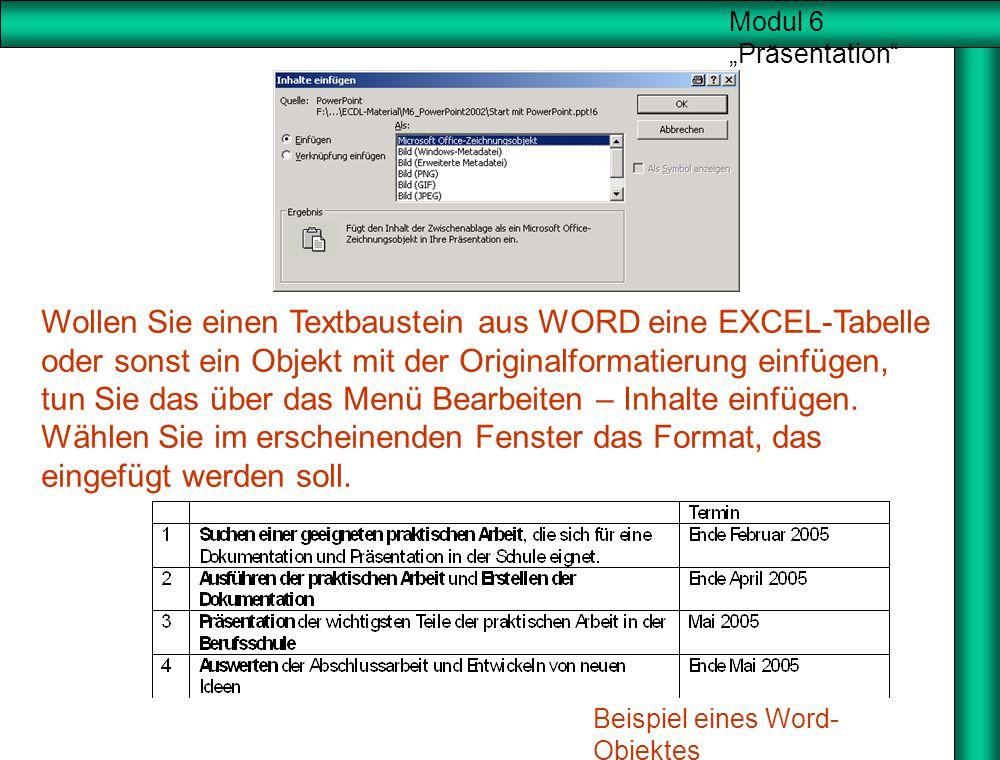 Wollen Sie einen Textbaustein aus WORD eine EXCEL-Tabelle oder sonst ein Objekt mit der Originalformatierung einfügen, tun Sie das über das Menü Bearbeiten – Inhalte einfügen. Wählen Sie im erscheinenden Fenster das Format, das eingefügt werden soll.