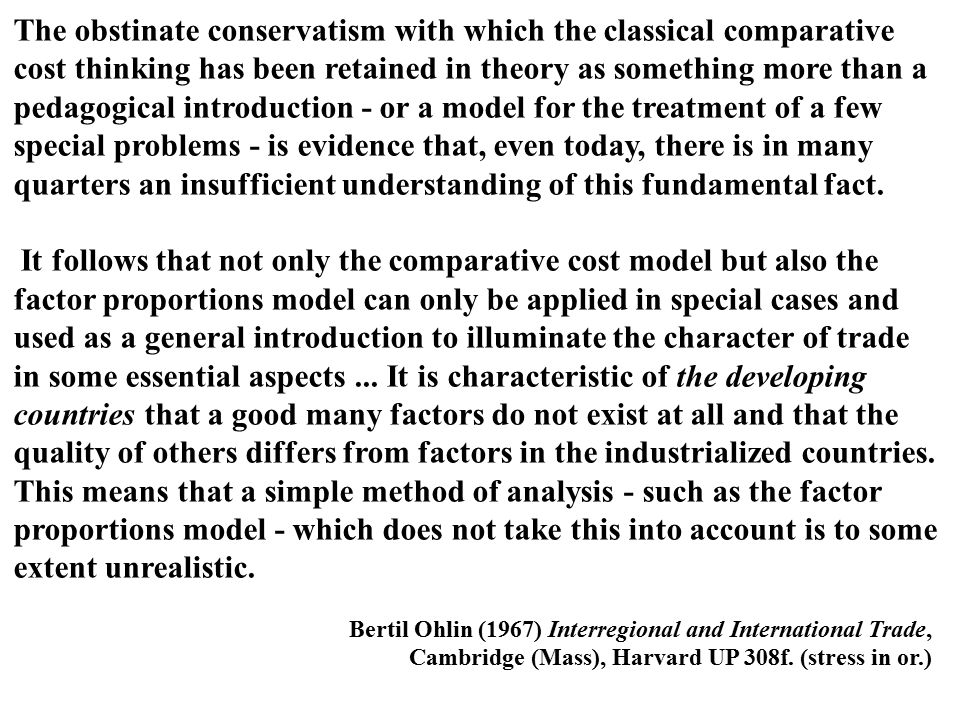 The obstinate conservatism with which the classical comparative cost thinking has been retai­ned in theory as something more than a pedagogical introduction - or a model for the treatment of a few special problems - is evidence that, even today, there is in many quarters an insuffi­cient understanding of this fundamental fact.
