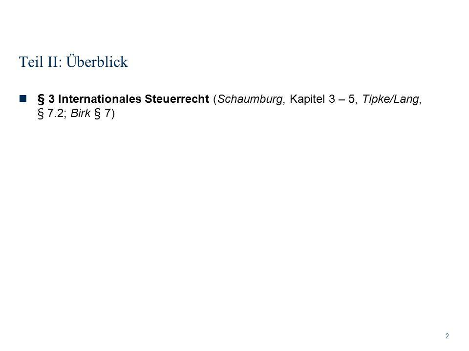 Teil II: Überblick § 3 Internationales Steuerrecht (Schaumburg, Kapitel 3 – 5, Tipke/Lang, § 7.2; Birk § 7)