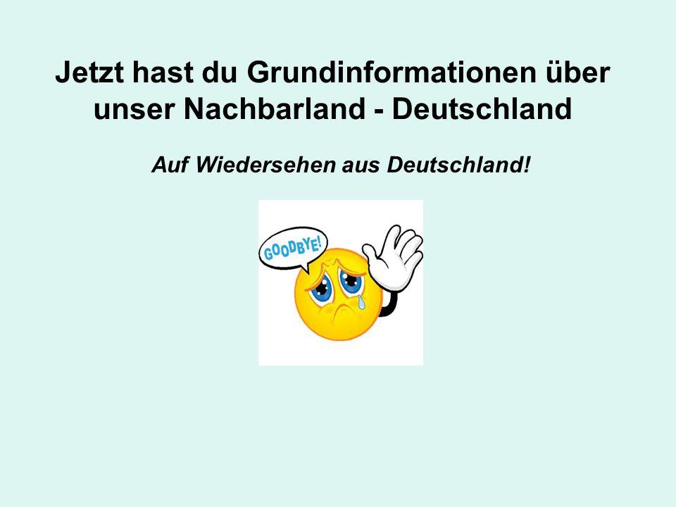 Jetzt hast du Grundinformationen über unser Nachbarland - Deutschland