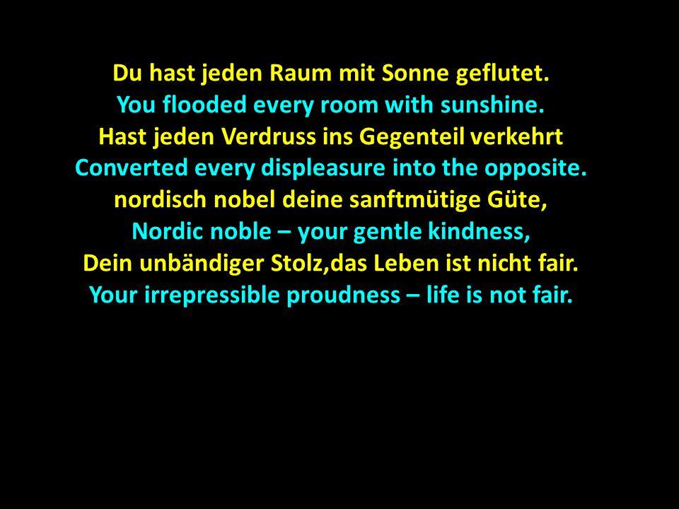 Du hast jeden Raum mit Sonne geflutet.