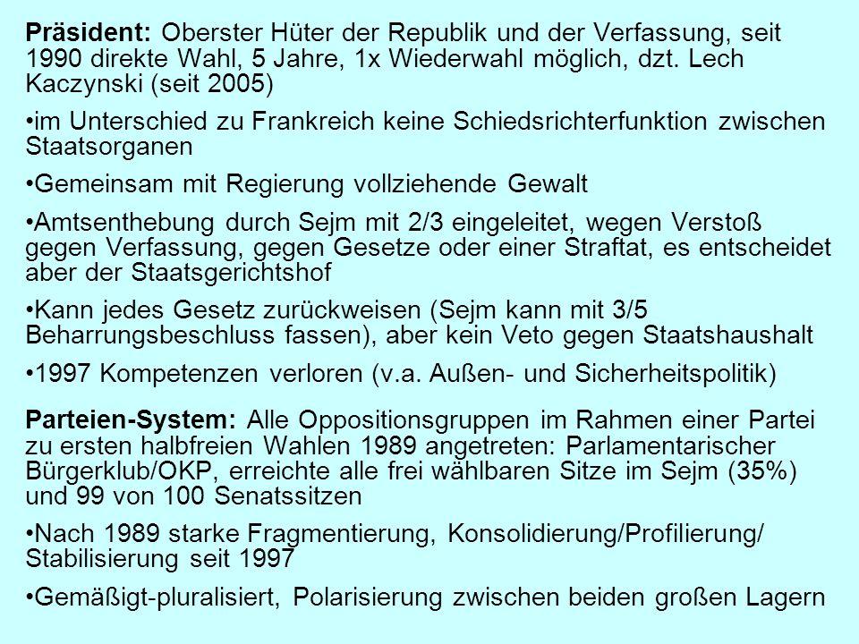 Präsident: Oberster Hüter der Republik und der Verfassung, seit 1990 direkte Wahl, 5 Jahre, 1x Wiederwahl möglich, dzt. Lech Kaczynski (seit 2005)