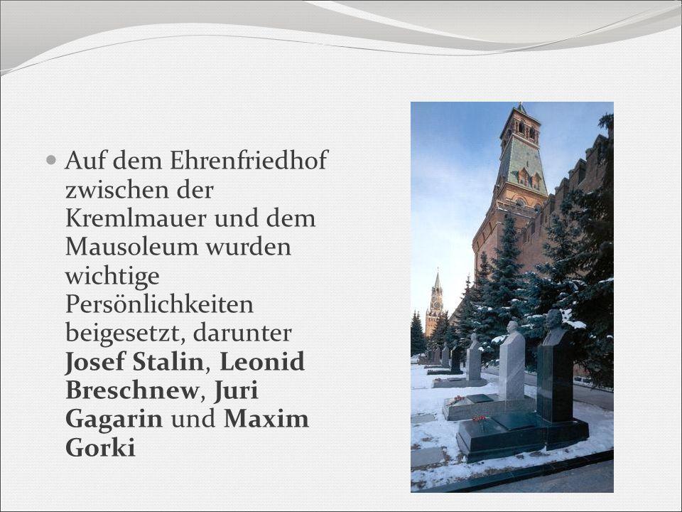 Auf dem Ehrenfriedhof zwischen der Kremlmauer und dem Mausoleum wurden wichtige Persönlichkeiten beigesetzt, darunter Josef Stalin, Leonid Breschnew, Juri Gagarin und Maxim Gorki