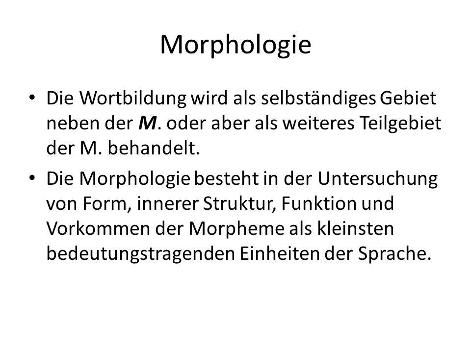 Morphologie Die Wortbildung wird als selbständiges Gebiet neben der M. oder aber als weiteres Teilgebiet der M. behandelt.