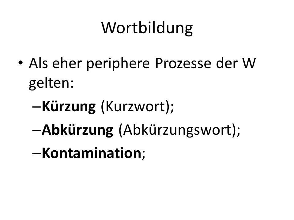 Wortbildung Als eher periphere Prozesse der W gelten: