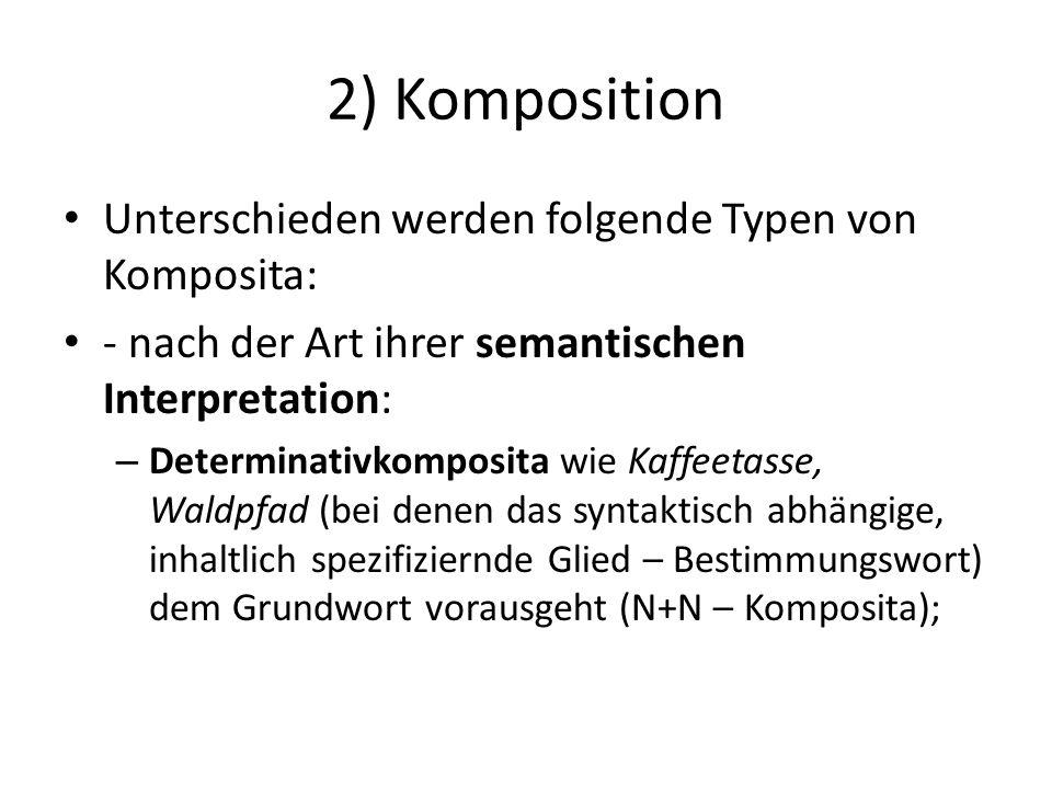 2) Komposition Unterschieden werden folgende Typen von Komposita: