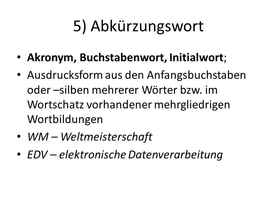 5) Abkürzungswort Akronym, Buchstabenwort, Initialwort;