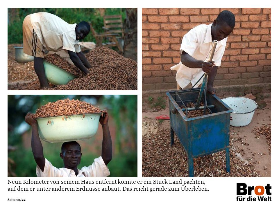 Neun Kilometer von seinem Haus entfernt konnte er ein Stück Land pachten, auf dem er unter anderem Erdnüsse anbaut. Das reicht gerade zum Überleben.