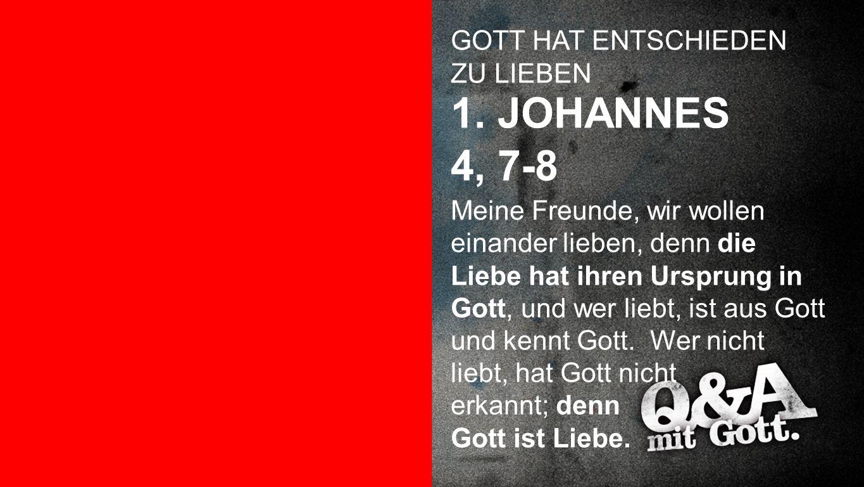 1. JOHANNES 4, 7-8 Lieben GOTT HAT ENTSCHIEDEN ZU LIEBEN