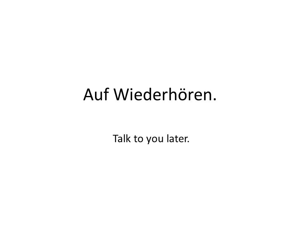 Auf Wiederhören. Talk to you later.
