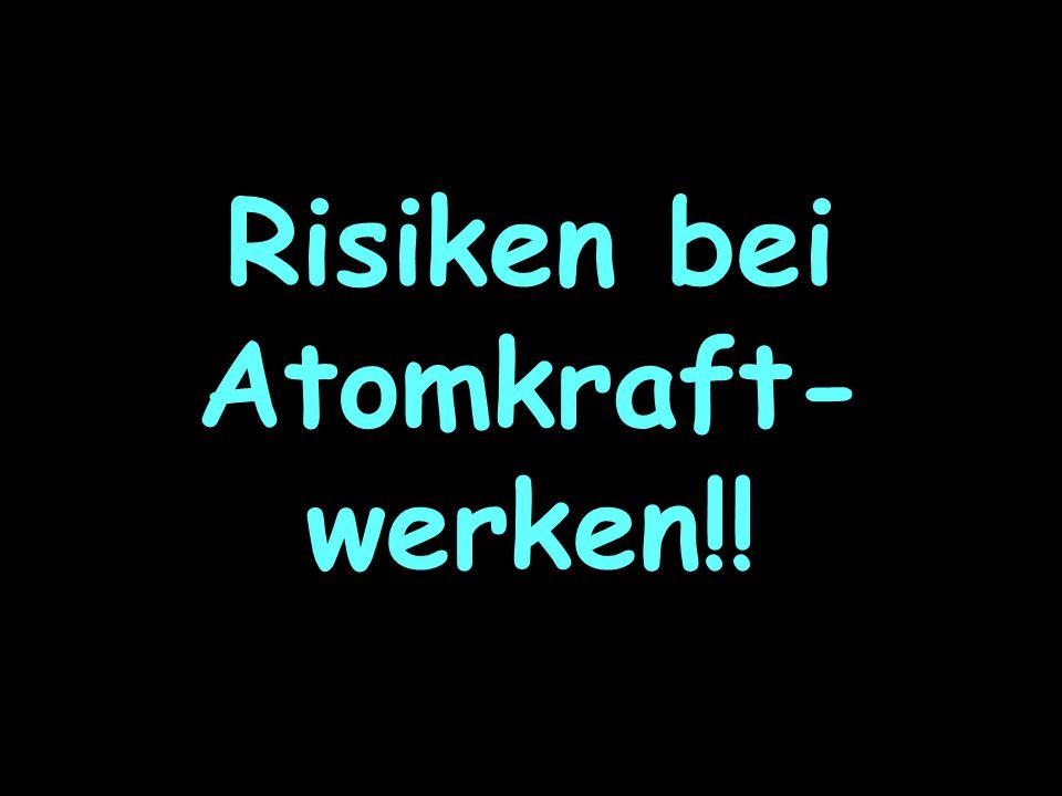 Risiken bei Atomkraft- werken!!