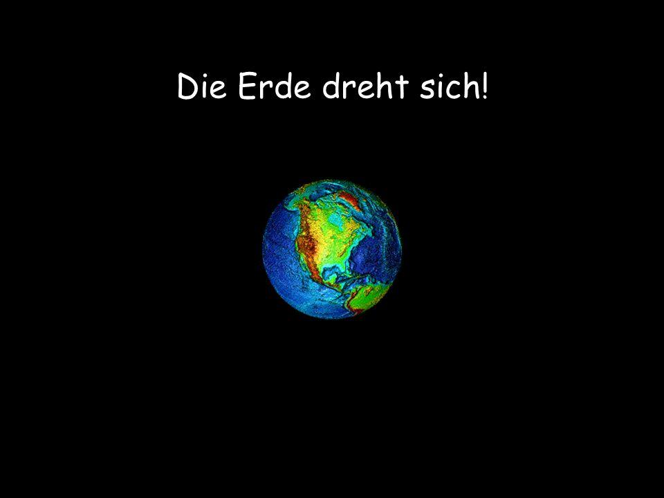 Die Erde dreht sich! Merken wir etwas davon Nein!!!
