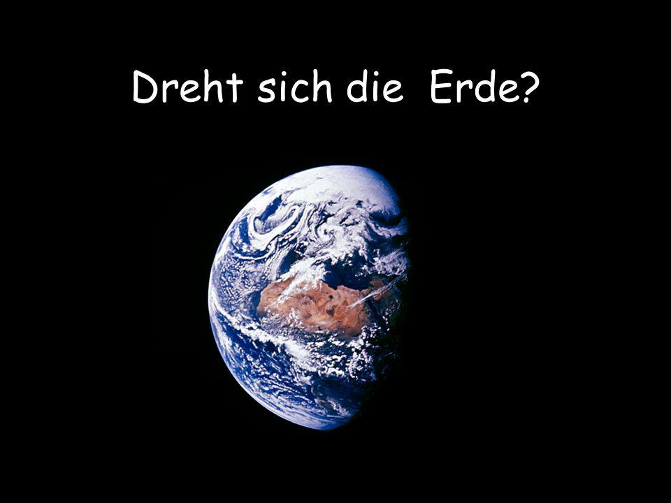 Dreht sich die Erde Klar dreht sich die Erde!