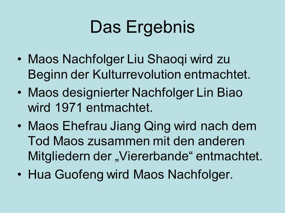 Das Ergebnis Maos Nachfolger Liu Shaoqi wird zu Beginn der Kulturrevolution entmachtet. Maos designierter Nachfolger Lin Biao wird 1971 entmachtet.