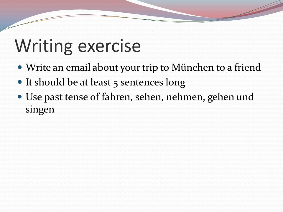 Writing exercise Write an email about your trip to München to a friend