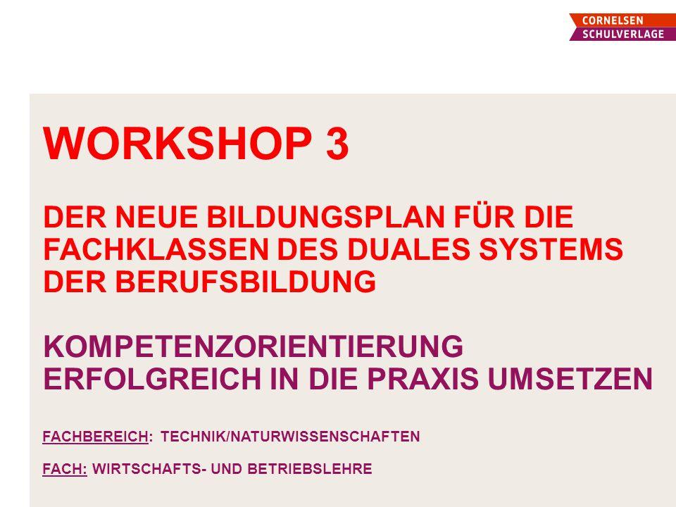 Workshop 3 Der neue Bildungsplan für die fachklassen des duales Systems der berufsbildung Kompetenzorientierung erfolgreich in die Praxis umsetzen Fachbereich: Technik/Naturwissenschaften Fach: Wirtschafts- und Betriebslehre
