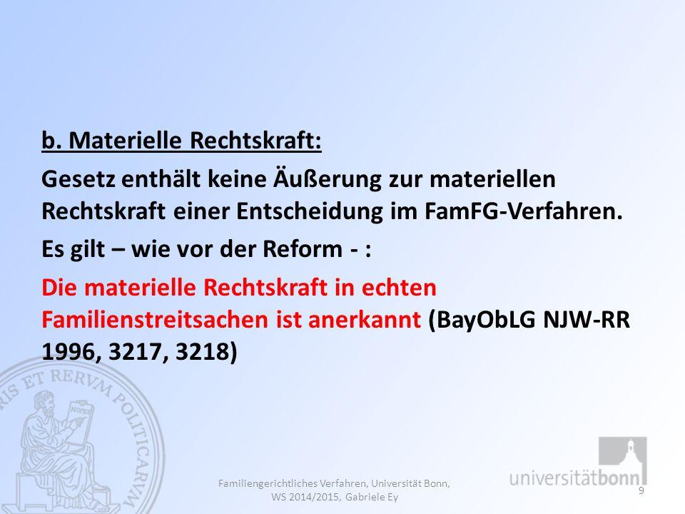 b. Materielle Rechtskraft: Gesetz enthält keine Äußerung zur materiellen Rechtskraft einer Entscheidung im FamFG-Verfahren. Es gilt – wie vor der Reform - : Die materielle Rechtskraft in echten Familienstreitsachen ist anerkannt (BayObLG NJW-RR 1996, 3217, 3218)
