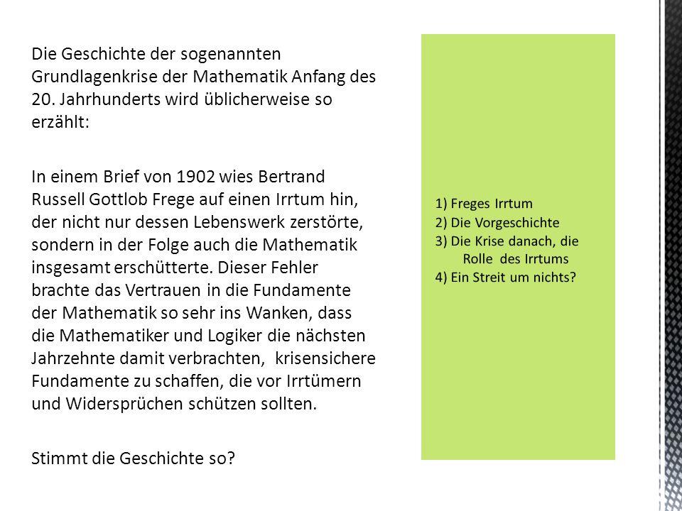 Die Geschichte der sogenannten Grundlagenkrise der Mathematik Anfang des 20. Jahrhunderts wird üblicherweise so erzählt: In einem Brief von 1902 wies Bertrand Russell Gottlob Frege auf einen Irrtum hin, der nicht nur dessen Lebenswerk zerstörte, sondern in der Folge auch die Mathematik insgesamt erschütterte. Dieser Fehler brachte das Vertrauen in die Fundamente der Mathematik so sehr ins Wanken, dass die Mathematiker und Logiker die nächsten Jahrzehnte damit verbrachten, krisensichere Fundamente zu schaffen, die vor Irrtümern und Widersprüchen schützen sollten. Stimmt die Geschichte so