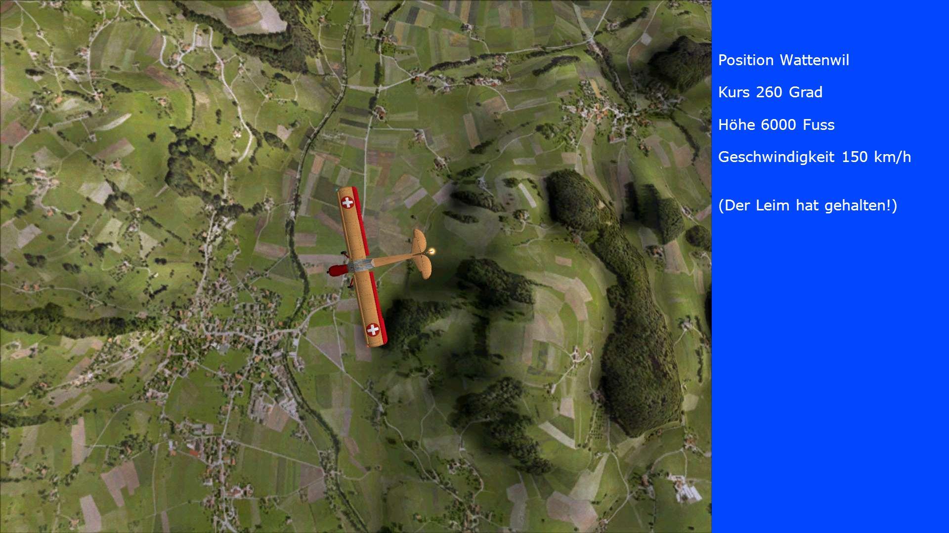 Position Wattenwil Kurs 260 Grad Höhe 6000 Fuss Geschwindigkeit 150 km/h (Der Leim hat gehalten!)
