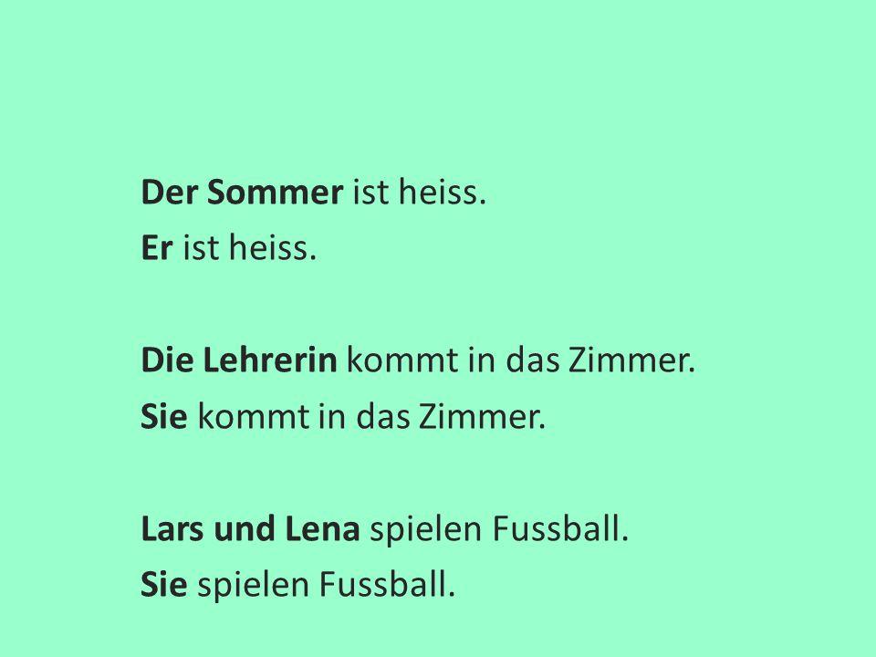 Der Sommer ist heiss. Er ist heiss. Die Lehrerin kommt in das Zimmer. Sie kommt in das Zimmer. Lars und Lena spielen Fussball.